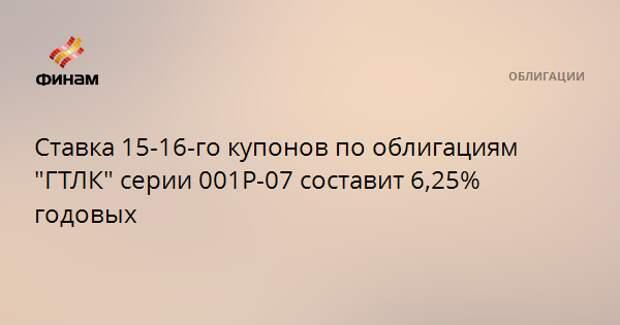 """Ставка 15-16-го купонов по облигациям """"ГТЛК"""" серии 001Р-07 составит 6,25% годовых"""