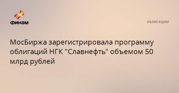 """МосБиржа зарегистрировала программу облигаций НГК """"Славнефть"""" объемом 50 млрд рублей"""