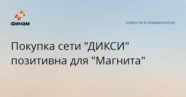 """Покупка сети """"ДИКСИ"""" позитивна для """"Магнита"""""""