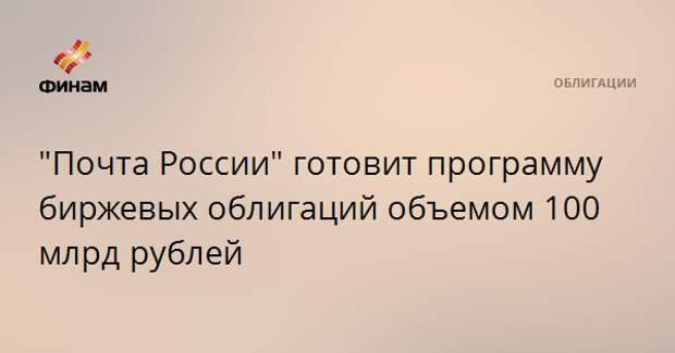 """""""Почта России"""" готовит программу биржевых облигаций объемом 100 млрд рублей"""