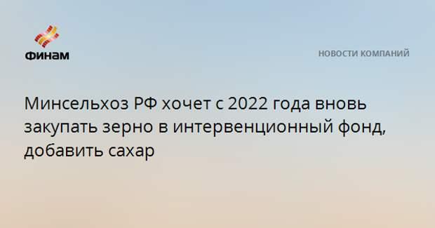 Минсельхоз РФ хочет с 2022 года вновь закупать зерно в интервенционный фонд, добавить сахар