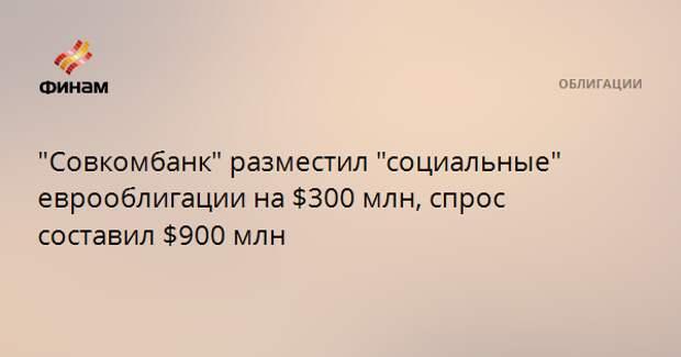 """""""Совкомбанк"""" разместил """"социальные"""" еврооблигации на $300 млн, спрос составил $900 млн"""