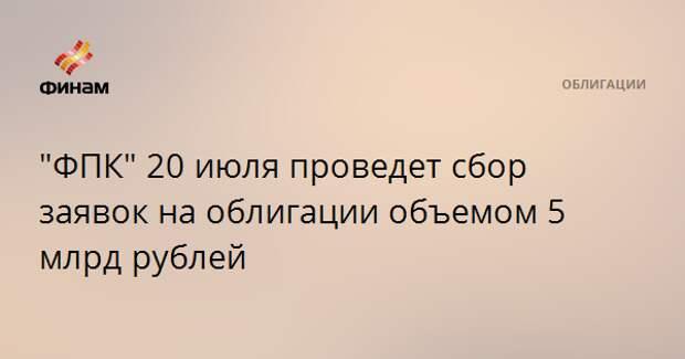 """""""ФПК"""" 20 июля проведет сбор заявок на облигации объемом 5 млрд рублей"""