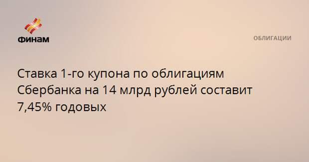 Ставка 1-го купона по облигациям Сбербанка на 14 млрд рублей составит 7,45% годовых