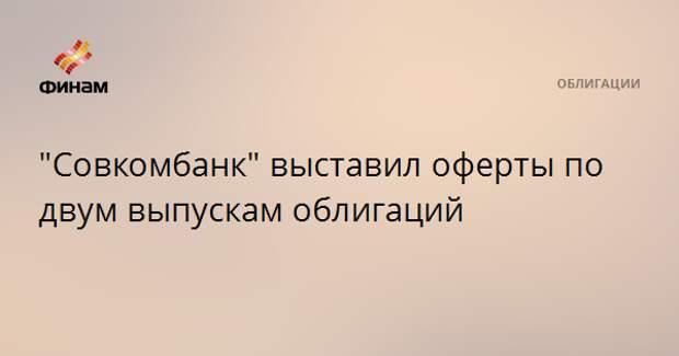 """""""Совкомбанк"""" выставил оферты по двум выпускам облигаций"""