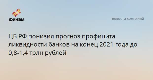 ЦБ РФ понизил прогноз профицита ликвидности банков на конец 2021 года до 0,8-1,4 трлн рублей
