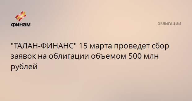 """""""ТАЛАН-ФИНАНС"""" 15 марта проведет сбор заявок на облигации объемом 500 млн рублей"""