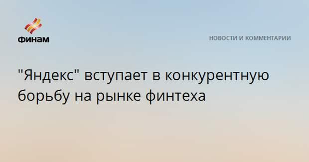 """""""Яндекс"""" вступает в конкурентную борьбу на рынке финтеха"""
