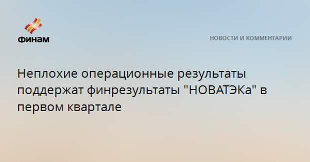 """Неплохой операционный отчет поддержит финрезультаты """"НОВАТЭКа"""" в первом квартале"""