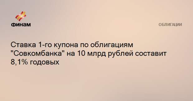 """Ставка 1-го купона по облигациям """"Совкомбанка"""" на 10 млрд рублей составит 8,1% годовых"""
