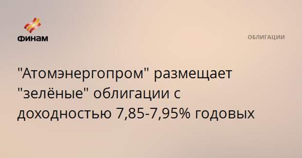 """""""Атомэнергопром"""" размещает """"зелёные"""" облигации с доходностью 7,85-7,95% годовых"""