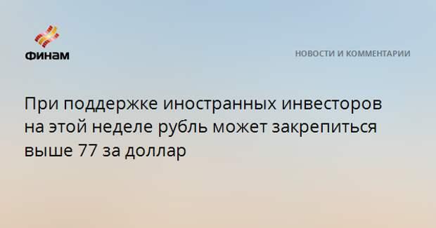При поддержке иностранных инвесторов на этой неделе рубль может закрепиться выше 77 за доллар