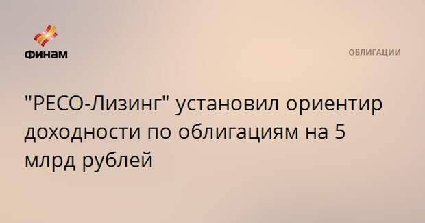 """""""РЕСО-Лизинг"""" установил ориентир доходности по облигациям на 5 млрд рублей"""