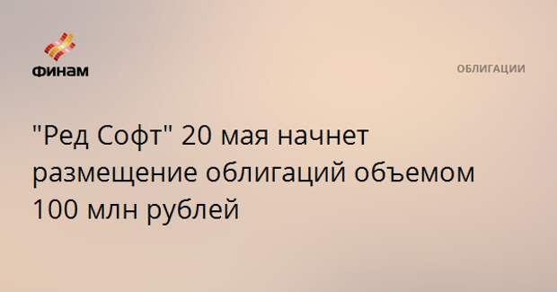"""""""Ред Софт"""" 20 мая начнет размещение облигаций объемом 100 млн рублей"""
