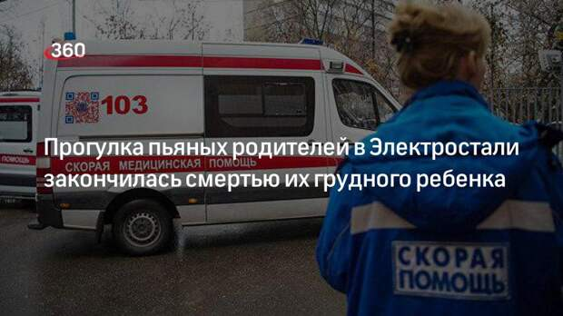 Прогулка пьяных родителей в Электростали закончилась смертью их грудного ребенка