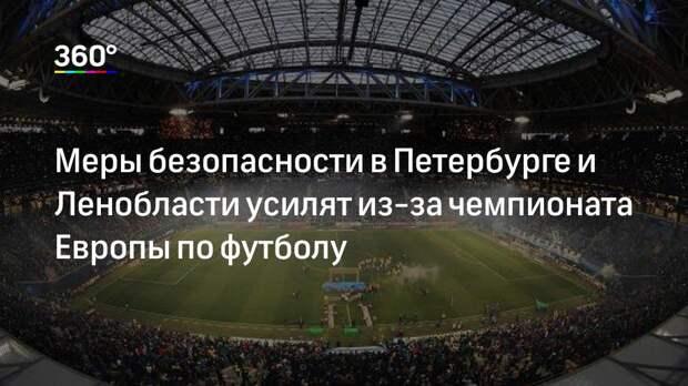 Меры безопасности в Петербурге и Ленобласти усилят из-за чемпионата Европы по футболу