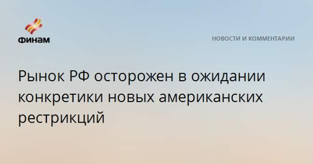 Рынок РФ осторожен в ожидании конкретики новых американских рестрикций