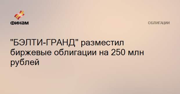 """""""БЭЛТИ-ГРАНД"""" разместил биржевые облигации на 250 млн рублей"""