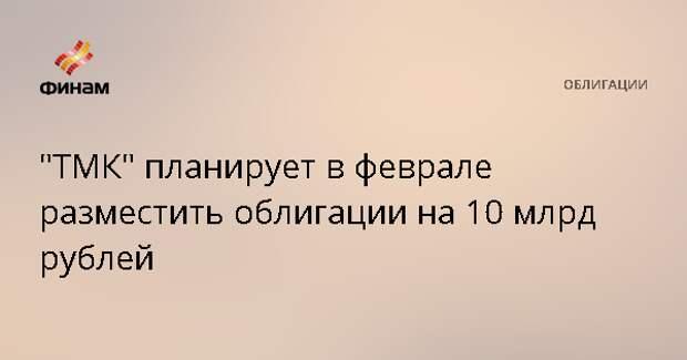 """""""ТМК"""" планирует в феврале разместить облигации на 10 млрд рублей"""