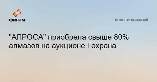 """АЛРОСА"" приобрела свыше 80% алмазов на аукционе Гохрана"