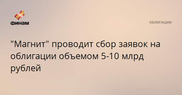 """Магнит"" проводит сбор заявок на облигации объемом 5-10 млрд рублей"