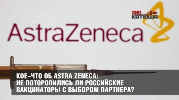 Кое-что об Astra Zeneca: не поторопились ли российские вакцинаторы с выбором партнера?