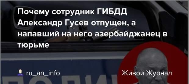 Почему сотрудник ГИБДД Александр Гусев отпущен, а напавший на него азербайджанец в тюрьме