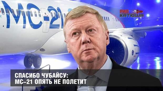 Спасибо Чубайсу: МС-21 опять не полетит