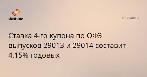 Ставка 4-го купона по ОФЗ выпусков 29013 и 29014 составит 4,15% годовых