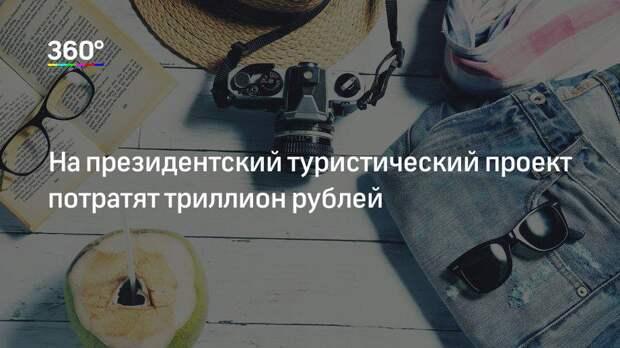 На президентский туристический проект потратят триллион рублей