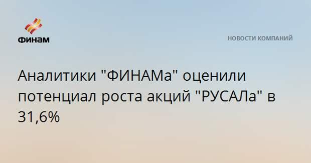 "Аналитики ""ФИНАМа"" оценили потенциал роста акций ""РУСАЛа"" в 31,6%"