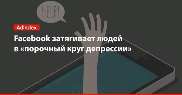 Facebook затягивает людей в «порочный круг депрессии» — исследование