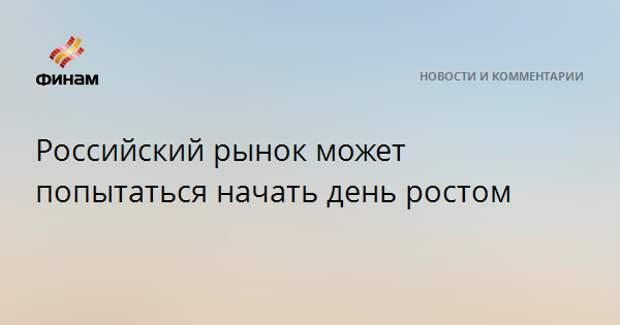 Российский рынок может попытаться начать день ростом