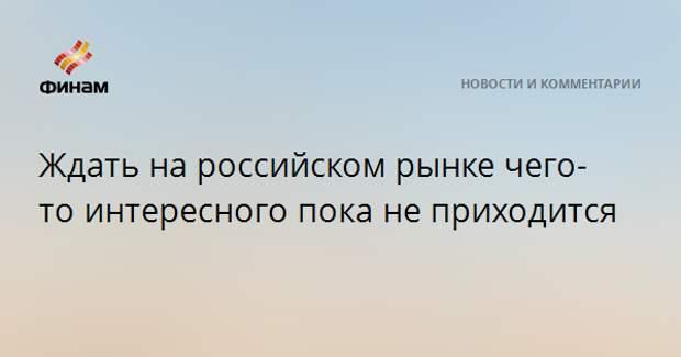 Ждать на российском рынке чего-то интересного пока не приходится
