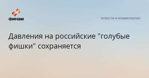 """Давления на российские """"голубые фишки"""" сохраняется"""