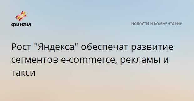 """Рост """"Яндекса"""" обеспечат развитие сегментов e-commerce, рекламы и такси"""