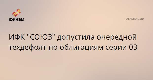 """ИФК """"СОЮЗ"""" допустила очередной техдефолт по облигациям серии 03"""