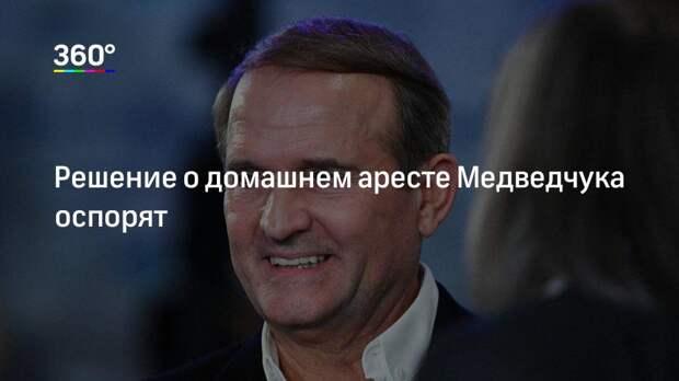 Решение о домашнем аресте Медведчука оспорят