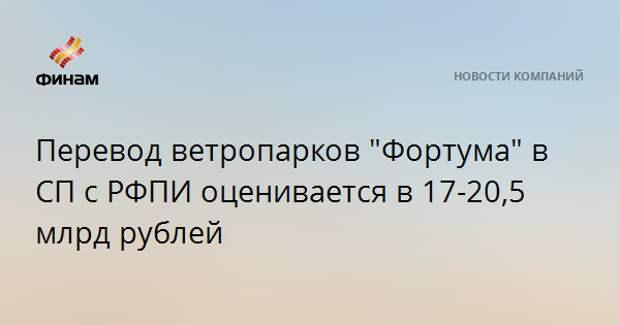 """Перевод ветропарков """"Фортума"""" в СП с РФПИ оценивается в 17-20,5 млрд рублей"""