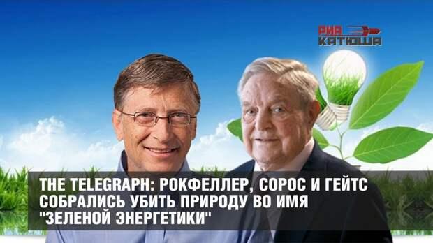 """The Telegraph: Рокфеллер, Сорос и Гейтс собрались убить природу во имя """"зеленой энергетики"""""""