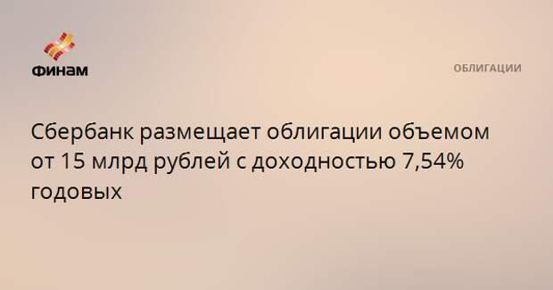 Сбербанк размещает облигации объемом от 15 млрд рублей с доходностью 7,54% годовых