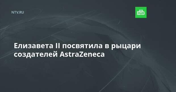 Елизавета II посвятила в рыцари создателей AstraZeneca