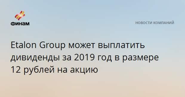 Etalon Group может выплатить дивиденды за 2019 год в размере 12 рублей на акцию