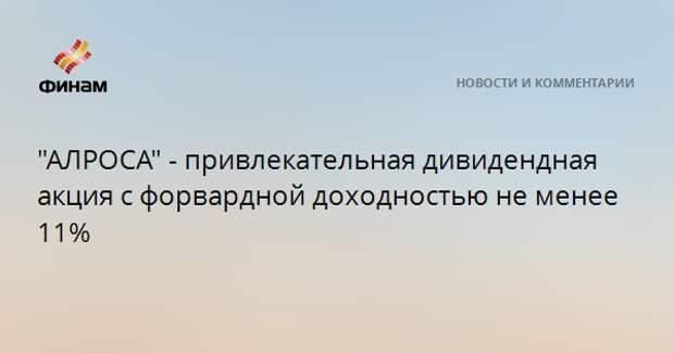 """""""АЛРОСА"""" - привлекательная дивидендная акция с форвардной доходностью не менее 11%"""