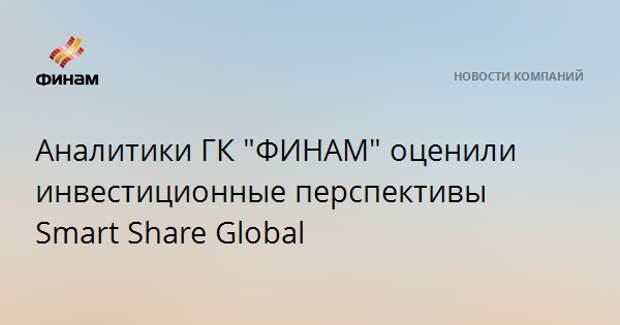"""Аналитики ГК """"ФИНАМ"""" оценили инвестиционные перспективы Smart Share Global"""