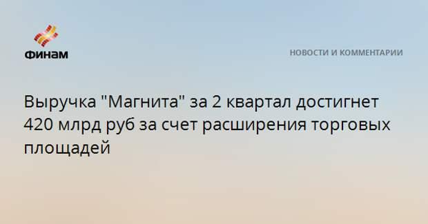 """Выручка """"Магнита"""" за 2 квартал достигнет 420 млрд руб за счет расширения торговых площадей"""