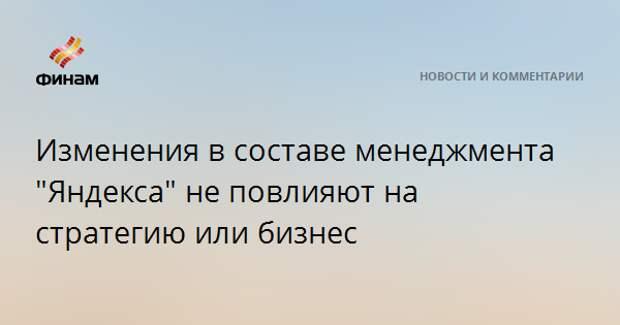 """Изменения в составе менеджмента """"Яндекса"""" не повлияют на стратегию или бизнес"""