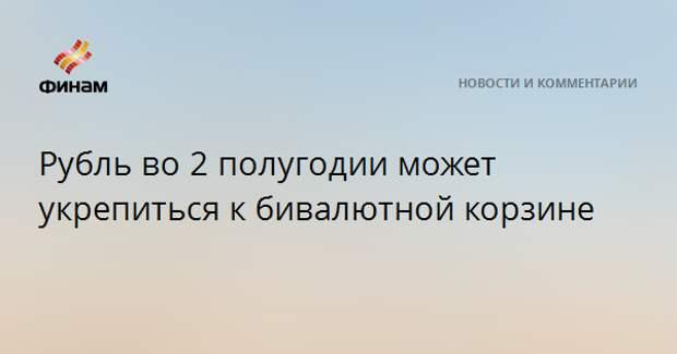 Рубль во 2 полугодии может укрепиться к бивалютной корзине