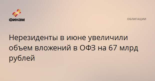 Нерезиденты в июне увеличили объем вложений в ОФЗ на 67 млрд рублей