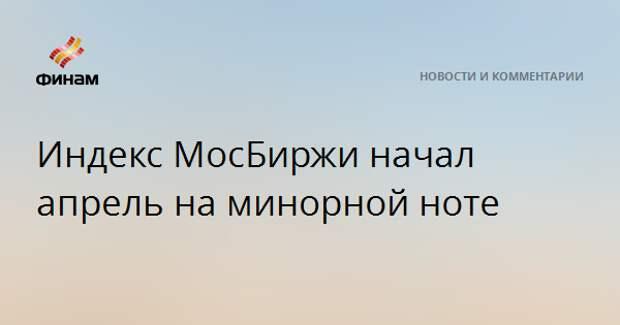 Индекс МосБиржи начал апрель на минорной ноте